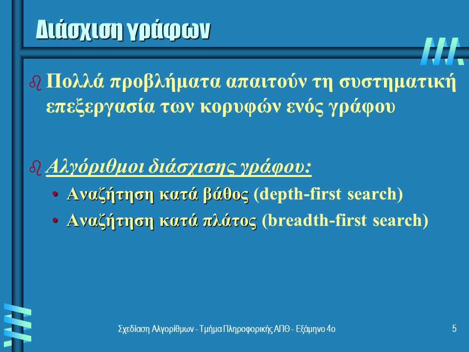 Σχεδίαση Αλγορίθμων - Τμήμα Πληροφορικής ΑΠΘ - Eξάμηνο 4ο5 Διάσχιση γράφων b b Πολλά προβλήματα απαιτούν τη συστηματική επεξεργασία των κορυφών ενός γράφου b b Αλγόριθμοι διάσχισης γράφου: Αναζήτηση κατά βάθοςΑναζήτηση κατά βάθος (depth-first search) Αναζήτηση κατά πλάτοςΑναζήτηση κατά πλάτος (breadth-first search)