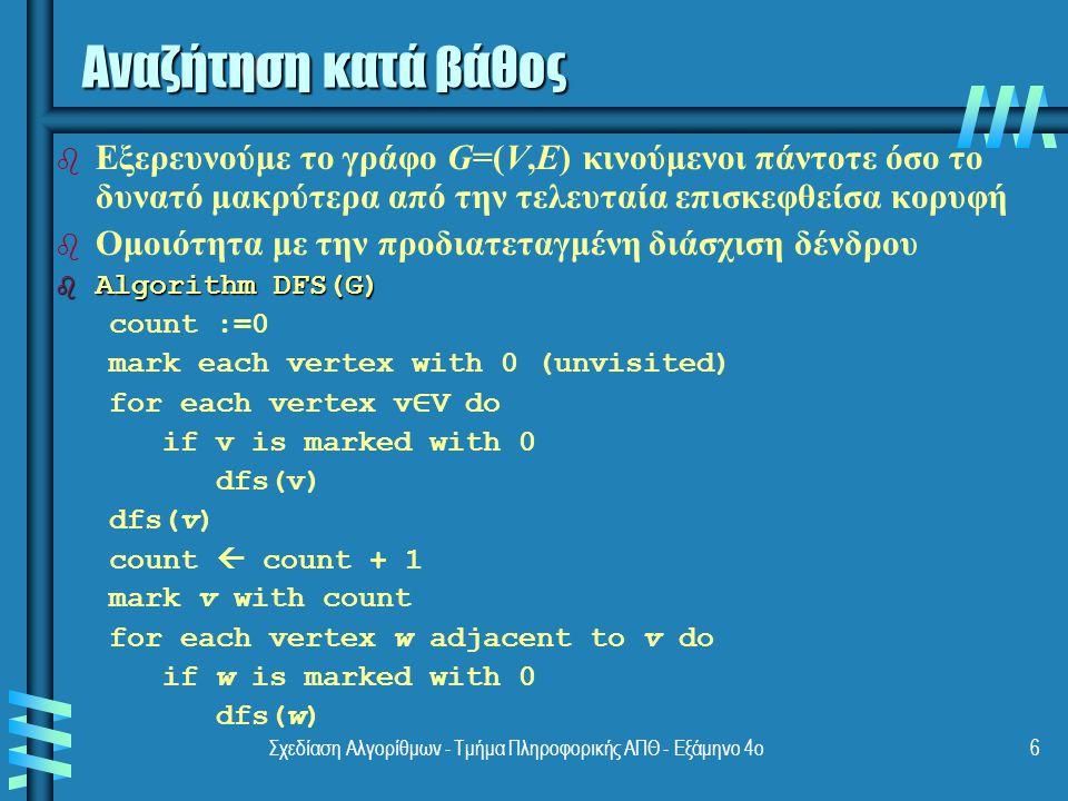 Σχεδίαση Αλγορίθμων - Τμήμα Πληροφορικής ΑΠΘ - Eξάμηνο 4ο6 Αναζήτηση κατά βάθος b b Εξερευνούμε το γράφο G=(V,E) κινούμενοι πάντοτε όσο το δυνατό μακρύτερα από την τελευταία επισκεφθείσα κορυφή b b Ομοιότητα με την προδιατεταγμένη διάσχιση δένδρου b Algorithm DFS(G) count :=0 mark each vertex with 0 (unvisited) for each vertex v ∈ V do if v is marked with 0 dfs(v) count  count + 1 mark v with count for each vertex w adjacent to v do if w is marked with 0 dfs(w)