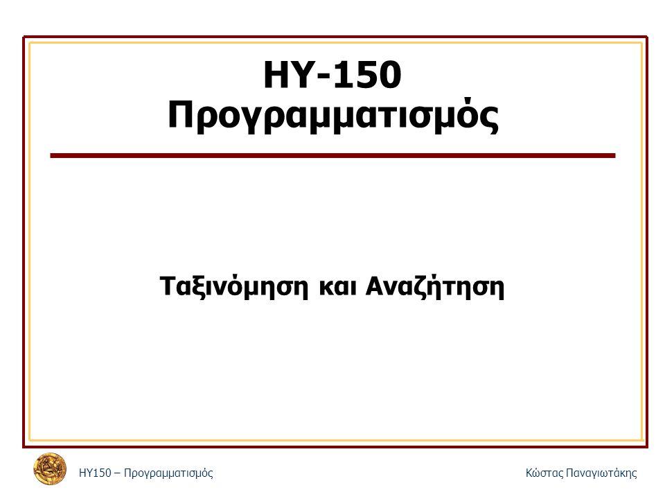 ΗΥ150 – ΠρογραμματισμόςΚώστας Παναγιωτάκης ΗΥ-150 Προγραμματισμός Ταξινόμηση και Αναζήτηση