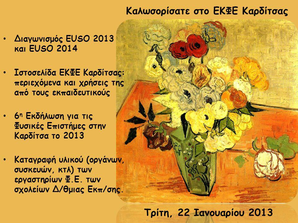 Τρίτη, 22 Ιανουαρίου 2013 Διαγωνισμός EUSO 2013 και EUSO 2014 Ιστοσελίδα ΕΚΦΕ Καρδίτσας: περιεχόμενα και χρήσεις της από τους εκπαιδευτικούς 6 η Εκδήλωση για τις Φυσικές Επιστήμες στην Καρδίτσα το 2013 Καταγραφή υλικού (οργάνων, συσκευών, κτλ) των εργαστηρίων Φ.Ε.