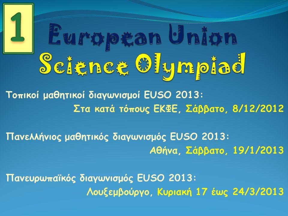 Τοπικοί μαθητικοί διαγωνισμοί EUSO 2013: Στα κατά τόπους ΕΚΦΕ, Σάββατο, 8/12/2012 Πανελλήνιος μαθητικός διαγωνισμός EUSO 2013: Αθήνα, Σάββατο, 19/1/2013 Πανευρωπαϊκός διαγωνισμός EUSO 2013: Λουξεμβούργο, Κυριακή 17 έως 24/3/2013