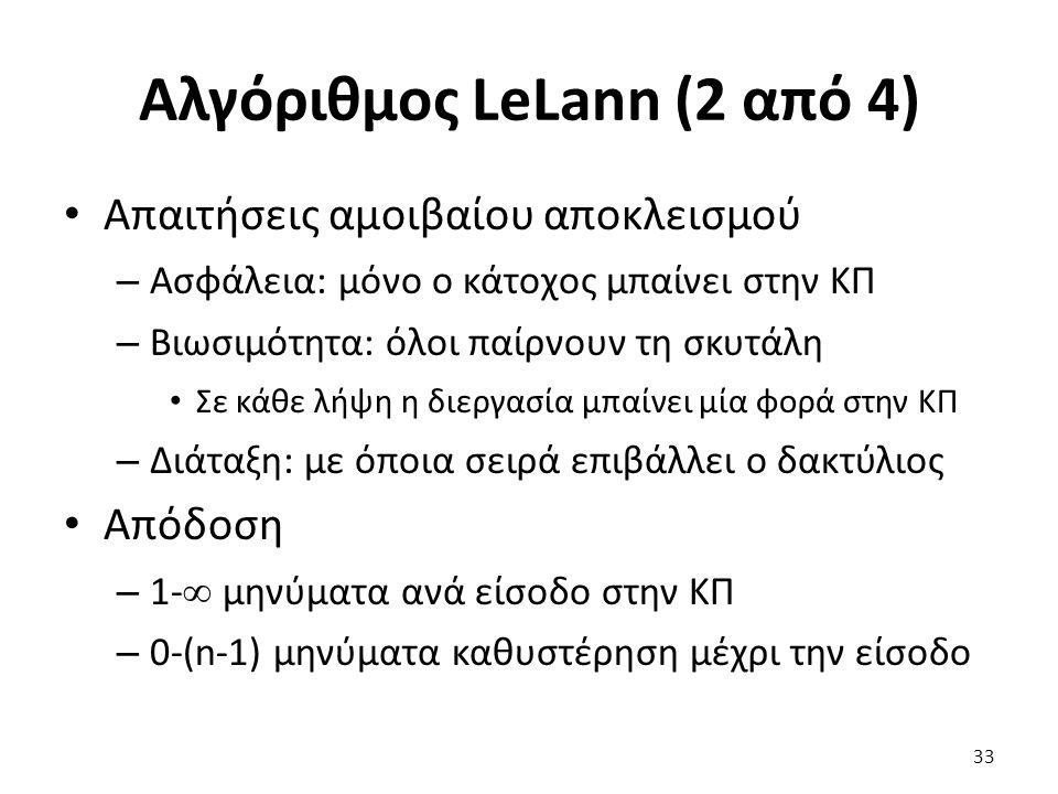 Αλγόριθμος LeLann (2 από 4) Απαιτήσεις αμοιβαίου αποκλεισμού – Ασφάλεια: μόνο ο κάτοχος μπαίνει στην ΚΠ – Βιωσιμότητα: όλοι παίρνουν τη σκυτάλη Σε κάθε λήψη η διεργασία μπαίνει μία φορά στην ΚΠ – Διάταξη: με όποια σειρά επιβάλλει ο δακτύλιος Απόδοση – 1-  μηνύματα ανά είσοδο στην ΚΠ – 0-(n-1) μηνύματα καθυστέρηση μέχρι την είσοδο 33