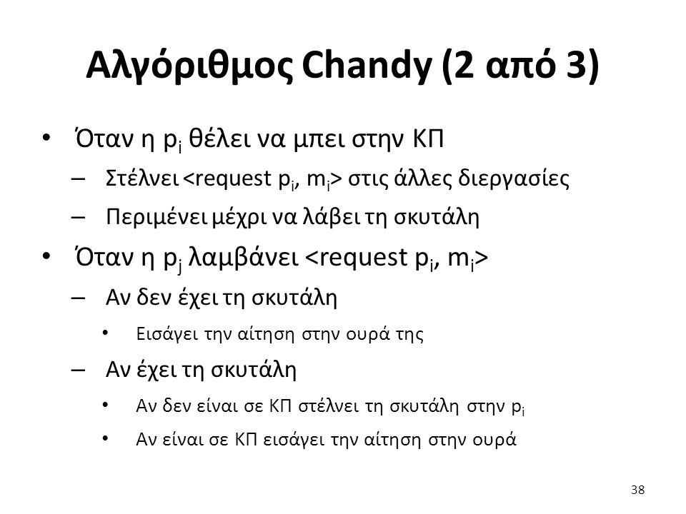 Αλγόριθμος Chandy (2 από 3) Όταν η p i θέλει να μπει στην ΚΠ – Στέλνει στις άλλες διεργασίες – Περιμένει μέχρι να λάβει τη σκυτάλη Όταν η p j λαμβάνει – Αν δεν έχει τη σκυτάλη Εισάγει την αίτηση στην ουρά της – Αν έχει τη σκυτάλη Αν δεν είναι σε ΚΠ στέλνει τη σκυτάλη στην p i Αν είναι σε ΚΠ εισάγει την αίτηση στην ουρά 38