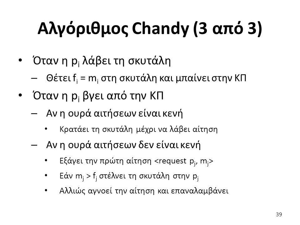 Αλγόριθμος Chandy (3 από 3) Όταν η p i λάβει τη σκυτάλη – Θέτει f i = m i στη σκυτάλη και μπαίνει στην ΚΠ Όταν η p i βγει από την ΚΠ – Αν η ουρά αιτήσεων είναι κενή Κρατάει τη σκυτάλη μέχρι να λάβει αίτηση – Αν η ουρά αιτήσεων δεν είναι κενή Εξάγει την πρώτη αίτηση Εάν m j > f j στέλνει τη σκυτάλη στην p j Αλλιώς αγνοεί την αίτηση και επαναλαμβάνει 39