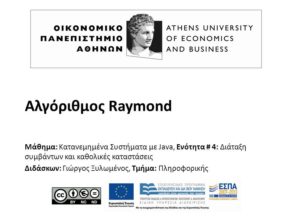 Αλγόριθμος Raymond Μάθημα: Κατανεμημένα Συστήματα με Java, Ενότητα # 4: Διάταξη συμβάντων και καθολικές καταστάσεις Διδάσκων: Γιώργος Ξυλωμένος, Τμήμα: Πληροφορικής