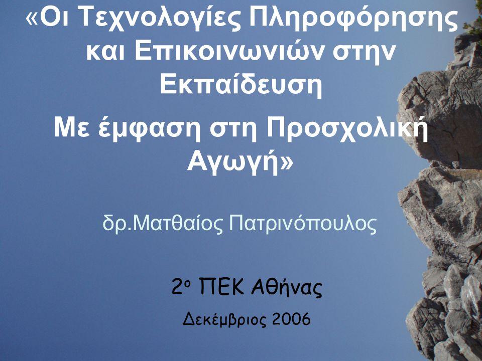 δρ.Ματθαίος Πατρινόπουλος «Οι Τεχνολογίες Πληροφόρησης και Επικοινωνιών στην Εκπαίδευση Mε έμφαση στη Προσχολική Αγωγή» 2 ο ΠΕΚ Αθήνας Δεκέμβριος 2006