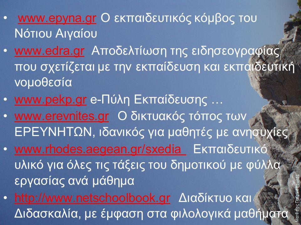 www.epyna.gr O εκπαιδευτικός κόμβος του Νότιου Αιγαίουwww.epyna.gr www.edra.gr Αποδελτίωση της ειδησεογραφίας που σχετίζεται με την εκπαίδευση και εκπαιδευτική νομοθεσίαwww.edra.gr www.pekp.gr e-Πύλη Εκπαίδευσης …www.pekp.gr www.erevnites.gr Ο δικτυακός τόπος των ΕΡΕΥΝΗΤΩΝ, ιδανικός για μαθητές με ανησυχίεςwww.erevnites.gr www.rhodes.aegean.gr/sxedia Εκπαιδευτικό υλικό για όλες τις τάξεις του δημοτικού με φύλλα εργασίας ανά μάθημαwww.rhodes.aegean.gr/sxedia http://www.netschoolbook.gr Διαδίκτυο και Διδασκαλία, με έμφαση στα φιλολογικά μαθήματαhttp://www.netschoolbook.gr Ματθαίος Πατρινόπουλος