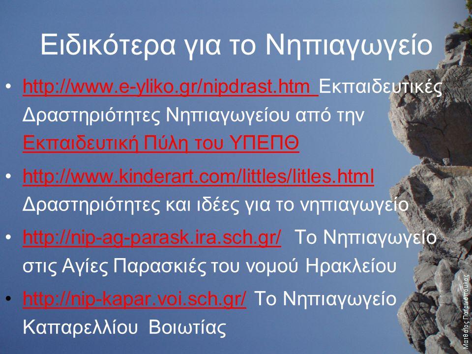 Ειδικότερα για το Νηπιαγωγείο http://www.e-yliko.gr/nipdrast.htm Εκπαιδευτικές Δραστηριότητες Νηπιαγωγείου από την Εκπαιδευτική Πύλη του ΥΠΕΠΘhttp://w