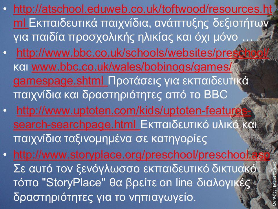 http://atschool.eduweb.co.uk/toftwood/resources.ht ml Εκπαιδευτικά παιχνίδια, ανάπτυξης δεξιοτήτων για παιδία προσχολικής ηλικίας και όχι μόνο …http://atschool.eduweb.co.uk/toftwood/resources.ht ml http://www.bbc.co.uk/schools/websites/preschool/ και www.bbc.co.uk/wales/bobinogs/games/ gamespage.shtml Προτάσεις για εκπαιδευτικά παιχνίδια και δραστηριότητες από το BBChttp://www.bbc.co.uk/schools/websites/preschool/www.bbc.co.uk/wales/bobinogs/games/ gamespage.shtml http://www.uptoten.com/kids/uptoten-features- search-searchpage.html Εκπαιδευτικό υλικό και παιχνίδια ταξινομημένα σε κατηγορίεςhttp://www.uptoten.com/kids/uptoten-features- search-searchpage.html http://www.storyplace.org/preschool/preschool.asp Σε αυτό τον ξενόγλωσσο εκπαιδευτικό δικτυακό τόπο StoryPlace θα βρείτε on line διαλογικές δραστηριότητες για το νηπιαγωγείο.http://www.storyplace.org/preschool/preschool.asp Ματθαίος Πατρινόπουλος
