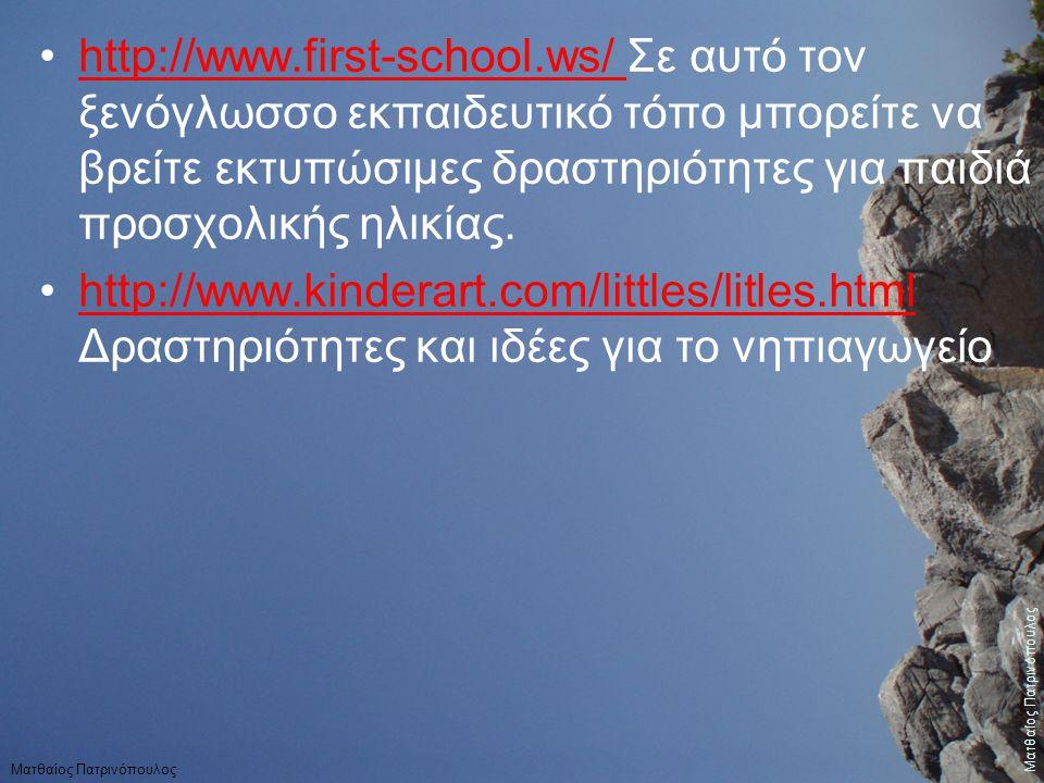http://www.first-school.ws/ Σε αυτό τον ξενόγλωσσο εκπαιδευτικό τόπο μπορείτε να βρείτε εκτυπώσιμες δραστηριότητες για παιδιά προσχολικής ηλικίας.http://www.first-school.ws/ http://www.kinderart.com/littles/litles.html Δραστηριότητες και ιδέες για το νηπιαγωγείοhttp://www.kinderart.com/littles/litles.html Ματθαίος Πατρινόπουλος