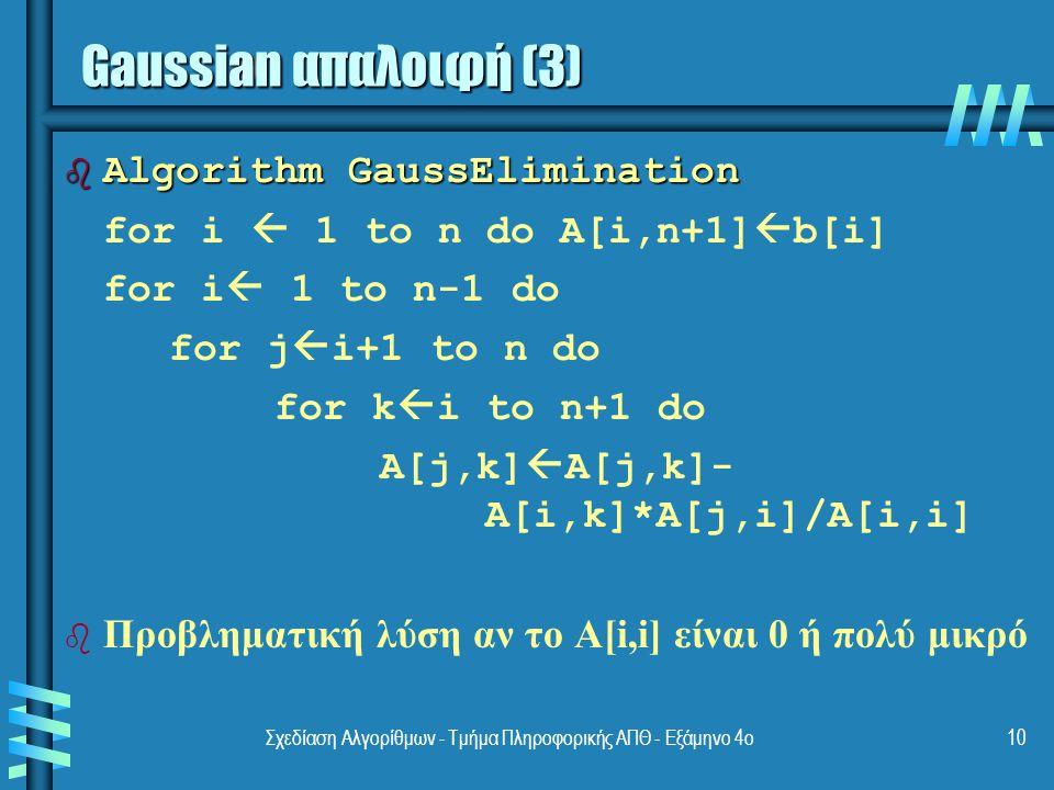 Σχεδίαση Αλγορίθμων - Τμήμα Πληροφορικής ΑΠΘ - Εξάμηνο 4ο10 b Algorithm GaussElimination for i  1 to n do A[i,n+1]  b[i] for i  1 to n-1 do for j  i+1 to n do for k  i to n+1 do A[j,k]  A[j,k]- A[i,k]*A[j,i]/A[i,i] b b Προβληματική λύση αν το A[i,i] είναι 0 ή πολύ μικρό Gaussian απαλοιφή (3)