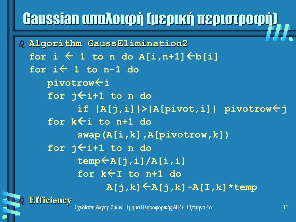 Σχεδίαση Αλγορίθμων - Τμήμα Πληροφορικής ΑΠΘ - Εξάμηνο 4ο11 b Algorithm GaussElimination2 for i  1 to n do A[i,n+1]  b[i] for i  1 to n-1 do pivotrow  i for j  i+1 to n do if |A[j,i]|>|A[pivot,i]| pivotrow  j for k  i to n+1 do swap(A[i,k],A[pivotrow,k]) for j  i+1 to n do temp  A[j,i]/A[i,i] for k  I to n+1 do A[j,k]  A[j,k]-A[I,k]*temp b Efficiency Gaussian απαλοιφή (μερική περιστροφή)