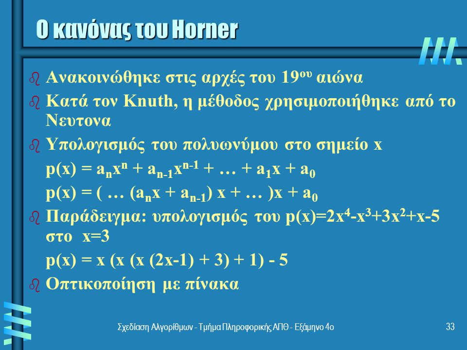 Σχεδίαση Αλγορίθμων - Τμήμα Πληροφορικής ΑΠΘ - Εξάμηνο 4ο33 Ο κανόνας του Horner b b Ανακοινώθηκε στις αρχές του 19 ου αιώνα b b Κατά τον Knuth, η μέθοδος χρησιμοποιήθηκε από το Νευτονα b b Υπολογισμός του πολυωνύμου στο σημείο x p(x) = a n x n + a n-1 x n-1 + … + a 1 x + a 0 p(x) = ( … (a n x + a n-1 ) x + … )x + a 0 b b Παράδειγμα: υπολογισμός του p(x)=2x 4 -x 3 +3x 2 +x-5 στο x=3 p(x) = x (x (x (2x-1) + 3) + 1) - 5 b b Οπτικοποίηση με πίνακα