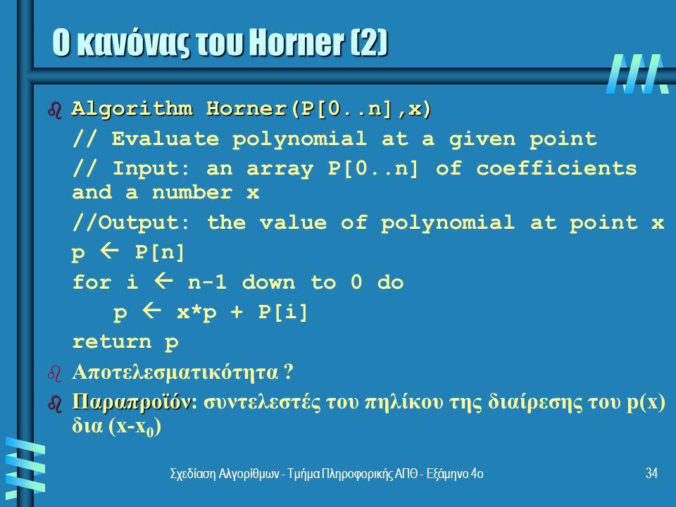 Σχεδίαση Αλγορίθμων - Τμήμα Πληροφορικής ΑΠΘ - Εξάμηνο 4ο34 b Algorithm Horner(P[0..n],x) // Evaluate polynomial at a given point // Input: an array P[0..n] of coefficients and a number x //Output: the value of polynomial at point x p  P[n] for i  n-1 down to 0 do p  x*p + P[i] return p b b Αποτελεσματικότητα .