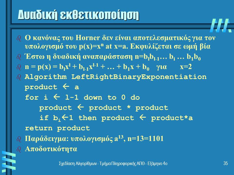 Σχεδίαση Αλγορίθμων - Τμήμα Πληροφορικής ΑΠΘ - Εξάμηνο 4ο35 Δυαδική εκθετικοποίηση b b Ο κανόνας του Horner δεν είναι αποτελεσματικός για τον υπολογισμό του p(x)=x n at x=a.