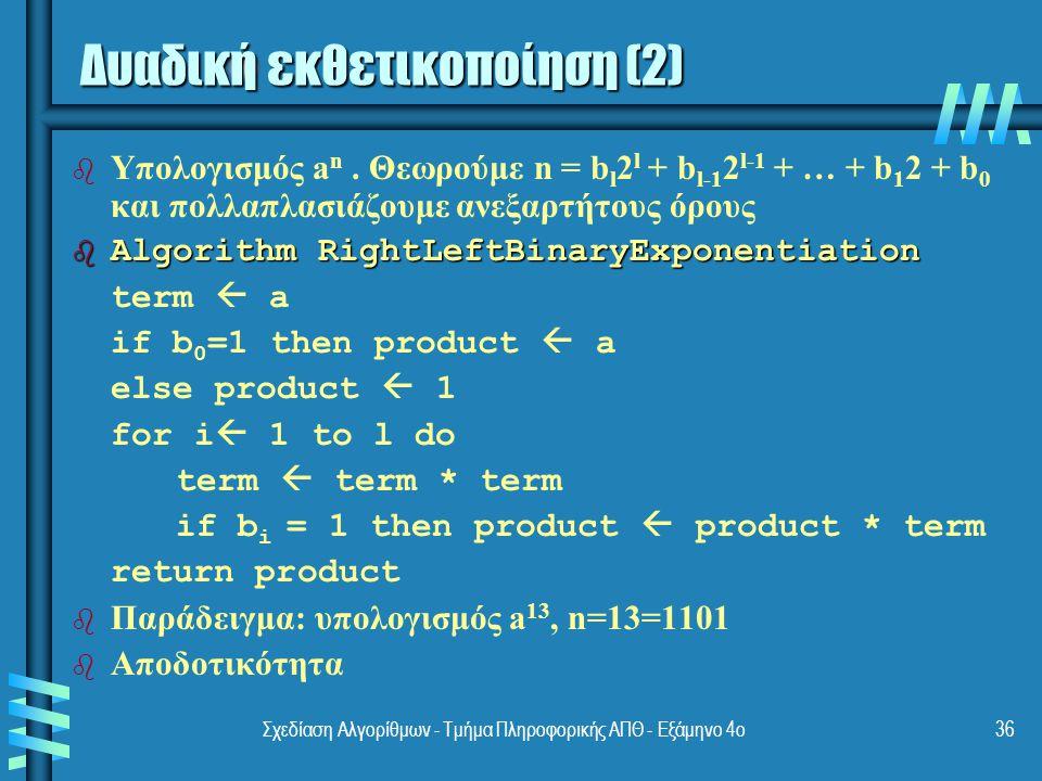 Σχεδίαση Αλγορίθμων - Τμήμα Πληροφορικής ΑΠΘ - Εξάμηνο 4ο36 b b Υπολογισμός a n. Θεωρούμε n = b l 2 l + b l-1 2 l-1 + … + b 1 2 + b 0 και πολλαπλασιάζ