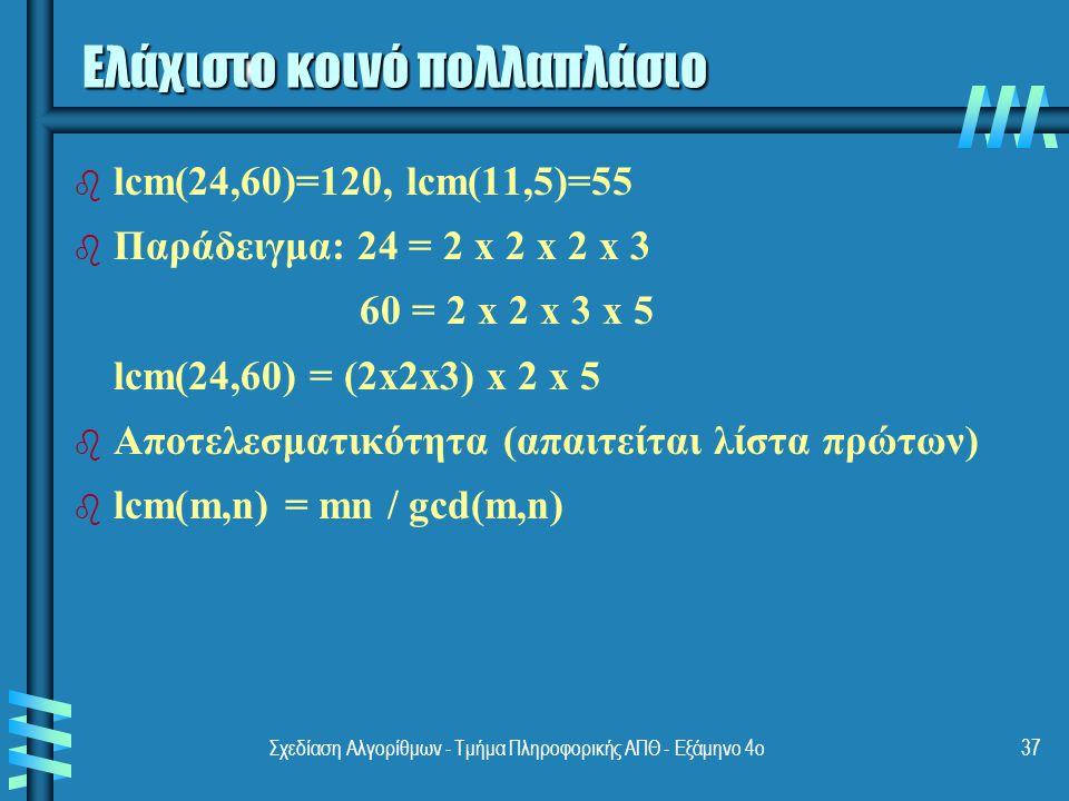 Σχεδίαση Αλγορίθμων - Τμήμα Πληροφορικής ΑΠΘ - Εξάμηνο 4ο37 Ελάχιστο κοινό πολλαπλάσιο b b lcm(24,60)=120, lcm(11,5)=55 b b Παράδειγμα: 24 = 2 x 2 x 2 x 3 60 = 2 x 2 x 3 x 5 lcm(24,60) = (2x2x3) x 2 x 5 b b Αποτελεσματικότητα (απαιτείται λίστα πρώτων) b b lcm(m,n) = mn / gcd(m,n)