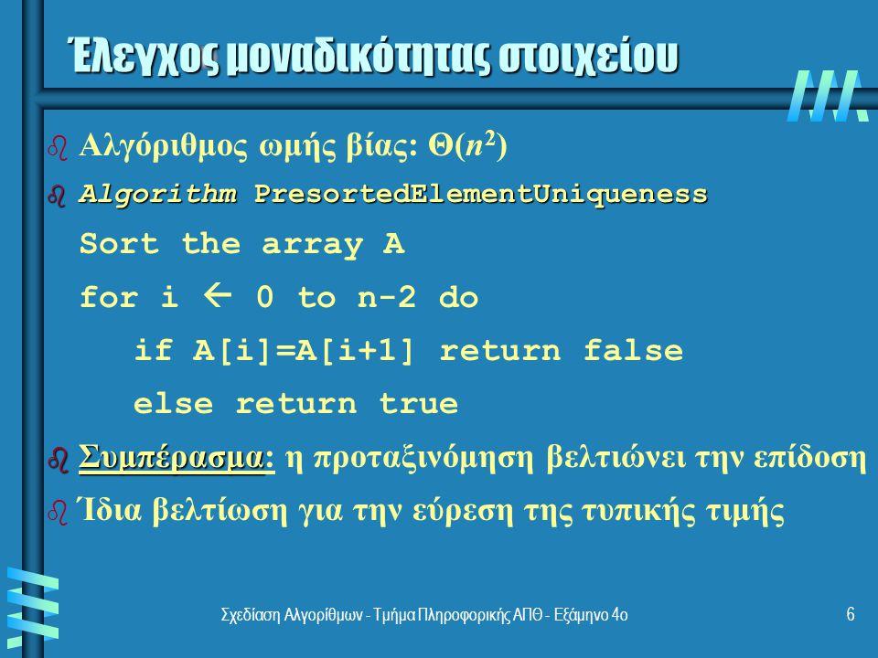 Σχεδίαση Αλγορίθμων - Τμήμα Πληροφορικής ΑΠΘ - Εξάμηνο 4ο6 Έλεγχος μοναδικότητας στοιχείου b b Αλγόριθμος ωμής βίας: Θ(n 2 ) b Algorithm PresortedElementUniqueness Sort the array A for i  0 to n-2 do if A[i]=A[i+1] return false else return true b Συμπέρασμα b Συμπέρασμα: η προταξινόμηση βελτιώνει την επίδοση b b Ίδια βελτίωση για την εύρεση της τυπικής τιμής
