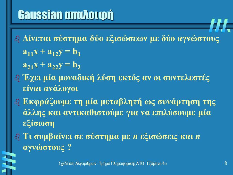 Σχεδίαση Αλγορίθμων - Τμήμα Πληροφορικής ΑΠΘ - Εξάμηνο 4ο8 Gaussian απαλοιφή b b Δίνεται σύστημα δύο εξισώσεων με δύο αγνώστους a 11 x + a 12 y = b 1 a 21 x + a 22 y = b 2 b b Έχει μία μοναδική λύση εκτός αν οι συντελεστές είναι ανάλογοι b b Εκφράζουμε τη μία μεταβλητή ως συνάρτηση της άλλης και αντικαθιστούμε για να επιλύσουμε μία εξίσωση b b Τι συμβαίνει σε σύστημα με n εξισώσεις και n αγνώστους ?