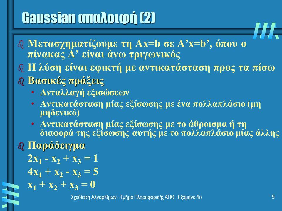 Σχεδίαση Αλγορίθμων - Τμήμα Πληροφορικής ΑΠΘ - Εξάμηνο 4ο9 b b Μετασχηματίζουμε τη Ax=b σε A'x=b', όπου ο πίνακας A' είναι άνω τριγωνικός b b Η λύση είναι εφικτή με αντικατάσταση προς τα πίσω b Βασικές πράξεις Ανταλλαγή εξισώσεων Αντικατάσταση μίας εξίσωσης με ένα πολλαπλάσιο (μη μηδενικό) Αντικατάσταση μίας εξίσωσης με το άθροισμα ή τη διαφορά της εξίσωσης αυτής με το πολλαπλάσιο μίας άλλης b Παράδειγμα 2x 1 - x 2 + x 3 = 1 4x 1 + x 2 - x 3 = 5 x 1 + x 2 + x 3 = 0 Gaussian απαλοιφή (2)