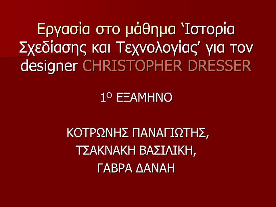 Εργασία στο μάθημα 'Ιστορία Σχεδίασης και Τεχνολογίας' για τον designer CHRISTOPHER DRESSER Εργασία στο μάθημα 'Ιστορία Σχεδίασης και Τεχνολογίας' για τον designer CHRISTOPHER DRESSER 1 Ο ΕΞΑΜΗΝΟ ΚΟΤΡΩΝΗΣ ΠΑΝΑΓΙΩΤΗΣ, ΚΟΤΡΩΝΗΣ ΠΑΝΑΓΙΩΤΗΣ, ΤΣΑΚΝΑΚΗ ΒΑΣΙΛΙΚΗ, ΓΑΒΡΑ ΔΑΝΑΗ