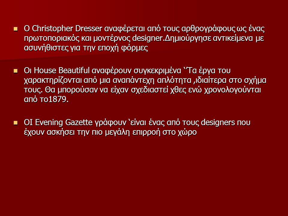 Ο Christopher Dresser αναφέρεται από τους αρθρογράφους ως ένας πρωτοποριακός και μοντέρνος designer.Δημιούργησε αντικείμενα με ασυνήθιστες για την εποχή φόρμες Ο Christopher Dresser αναφέρεται από τους αρθρογράφους ως ένας πρωτοποριακός και μοντέρνος designer.Δημιούργησε αντικείμενα με ασυνήθιστες για την εποχή φόρμες Οι House Beautiful αναφέρουν συγκεκριμένα ''Τα έργα του χαρακτηρίζονται από μια αναπάντεχη απλότητα,ιδιαίτερα στο σχήμα τους.