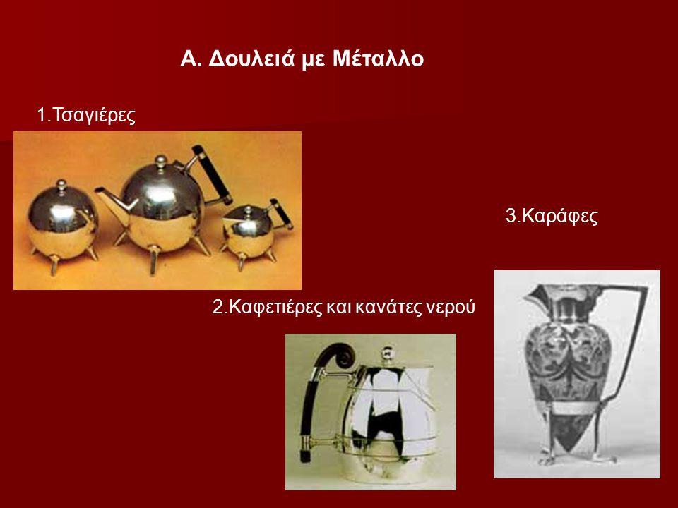 Α. Δουλειά με Μέταλλο 1.Τσαγιέρες 3.Καράφες 2.Καφετιέρες και κανάτες νερού