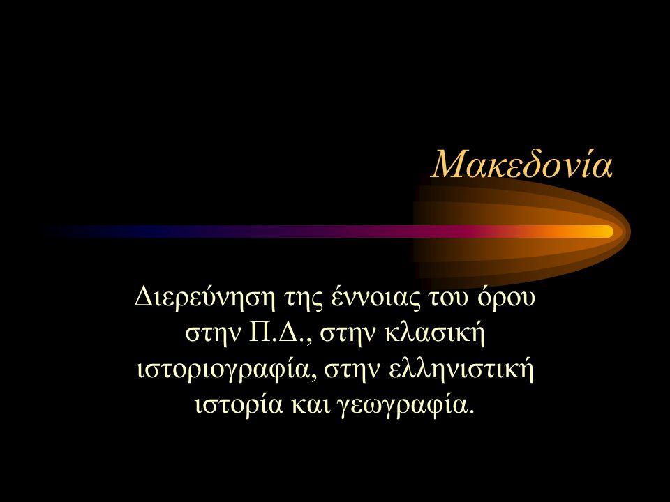 Μακεδονία Διερεύνηση της έννοιας του όρου στην Π.Δ., στην κλασική ιστοριογραφία, στην ελληνιστική ιστορία και γεωγραφία.