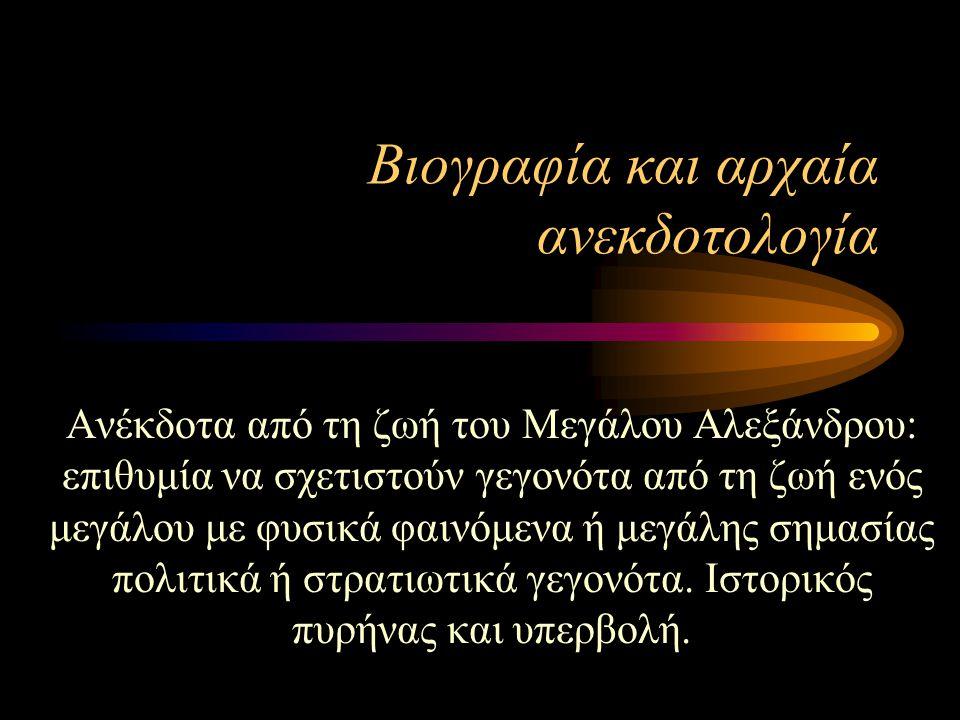 Βιογραφία και αρχαία ανεκδοτολογία Ανέκδοτα από τη ζωή του Μεγάλου Αλεξάνδρου: επιθυμία να σχετιστούν γεγονότα από τη ζωή ενός μεγάλου με φυσικά φαινόμενα ή μεγάλης σημασίας πολιτικά ή στρατιωτικά γεγονότα.
