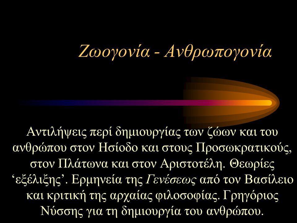 Ζωογονία - Ανθρωπογονία Αντιλήψεις περί δημιουργίας των ζώων και του ανθρώπου στον Ησίοδο και στους Προσωκρατικούς, στον Πλάτωνα και στον Αριστοτέλη.