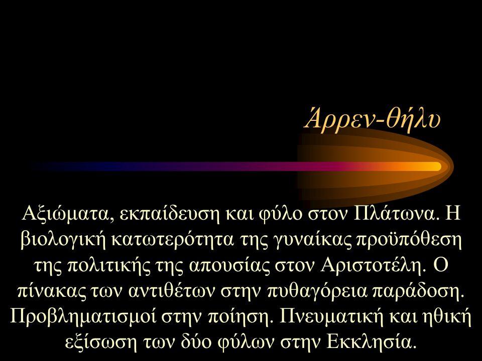 Άρρεν-θήλυ Αξιώματα, εκπαίδευση και φύλο στον Πλάτωνα. Η βιολογική κατωτερότητα της γυναίκας προϋπόθεση της πολιτικής της απουσίας στον Αριστοτέλη. Ο
