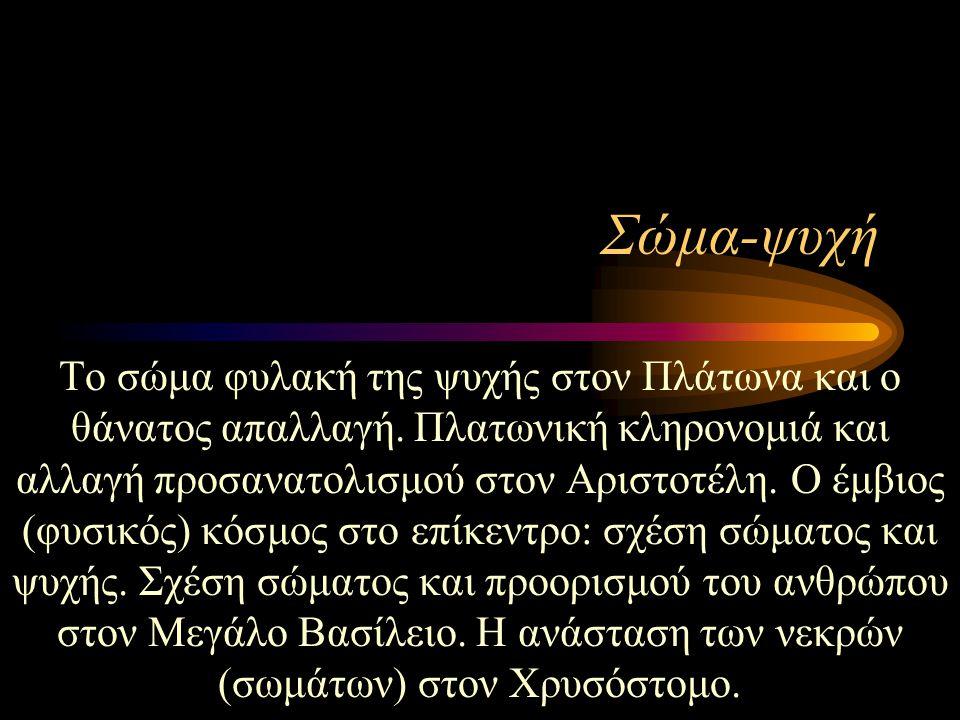 Σώμα-ψυχή Το σώμα φυλακή της ψυχής στον Πλάτωνα και ο θάνατος απαλλαγή. Πλατωνική κληρονομιά και αλλαγή προσανατολισμού στον Αριστοτέλη. Ο έμβιος (φυσ