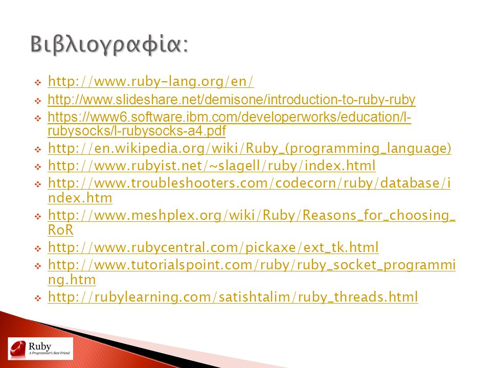  http://www.ruby-lang.org/en/ http://www.ruby-lang.org/en/  http://www.slideshare.net/demisone/introduction-to-ruby-ruby http://www.slideshare.net/demisone/introduction-to-ruby-ruby  https://www6.software.ibm.com/developerworks/education/l- rubysocks/l-rubysocks-a4.pdf https://www6.software.ibm.com/developerworks/education/l- rubysocks/l-rubysocks-a4.pdf  http://en.wikipedia.org/wiki/Ruby_(programming_language) http://en.wikipedia.org/wiki/Ruby_(programming_language)  http://www.rubyist.net/~slagell/ruby/index.html http://www.rubyist.net/~slagell/ruby/index.html  http://www.troubleshooters.com/codecorn/ruby/database/i ndex.htm http://www.troubleshooters.com/codecorn/ruby/database/i ndex.htm  http://www.meshplex.org/wiki/Ruby/Reasons_for_choosing_ RoR http://www.meshplex.org/wiki/Ruby/Reasons_for_choosing_ RoR  http://www.rubycentral.com/pickaxe/ext_tk.html http://www.rubycentral.com/pickaxe/ext_tk.html  http://www.tutorialspoint.com/ruby/ruby_socket_programmi ng.htm http://www.tutorialspoint.com/ruby/ruby_socket_programmi ng.htm  http://rubylearning.com/satishtalim/ruby_threads.html http://rubylearning.com/satishtalim/ruby_threads.html