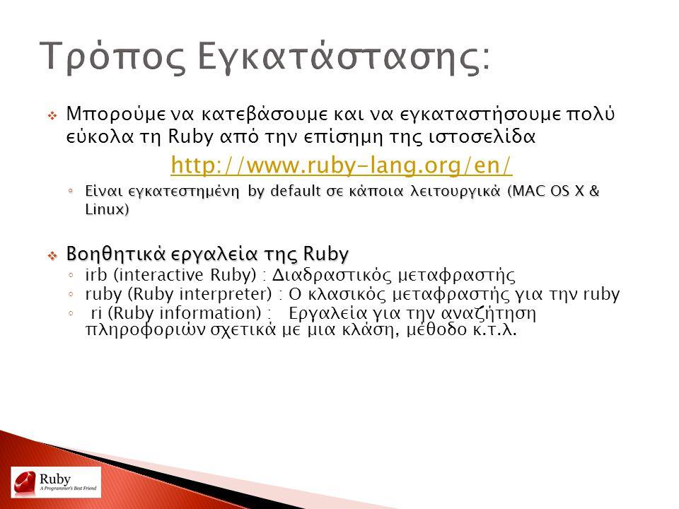  Μπορούμε να κατεβάσουμε και να εγκαταστήσουμε πολύ εύκολα τη Ruby από την επίσημη της ιστοσελίδα http://www.ruby-lang.org/en/ ◦ Είναι εγκατεστημένη