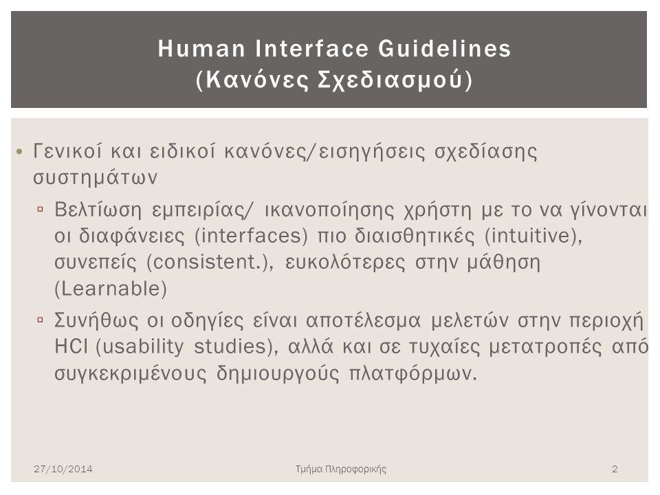 Human Interface Guidelines (Κανόνες Σχεδιασμού) Γενικοί και ειδικοί κανόνες/εισηγήσεις σχεδίασης συστημάτων ▫ Βελτίωση εμπειρίας/ ικανοποίησης χρήστη με το να γίνονται οι διαφάνειες (interfaces) πιο διαισθητικές (intuitive), συνεπείς (consistent.), ευκολότερες στην μάθηση (Learnable) ▫ Συνήθως οι οδηγίες είναι αποτέλεσμα μελετών στην περιοχή HCI (usability studies), αλλά και σε τυχαίες μετατροπές από συγκεκριμένους δημιουργούς πλατφόρμων.