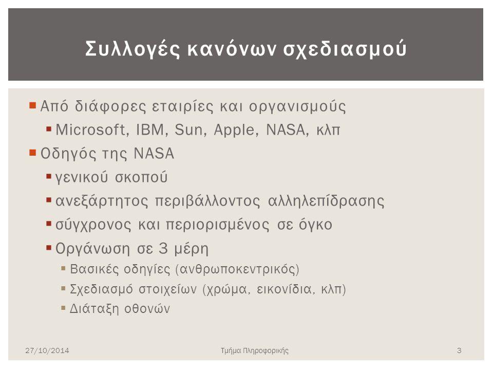 Συλλογές κανόνων σχεδιασμού  Από διάφορες εταιρίες και οργανισμούς  Microsoft, IBM, Sun, Apple, NASA, κλπ  Οδηγός της NASA  γενικού σκοπού  ανεξάρτητος περιβάλλοντος αλληλεπίδρασης  σύγχρονος και περιορισμένος σε όγκο  Οργάνωση σε 3 μέρη  Βασικές οδηγίες (ανθρωποκεντρικός)  Σχεδιασμό στοιχείων (χρώμα, εικονίδια, κλπ)  Διάταξη οθονών 27/10/2014Τμήμα Πληροφορικής 3