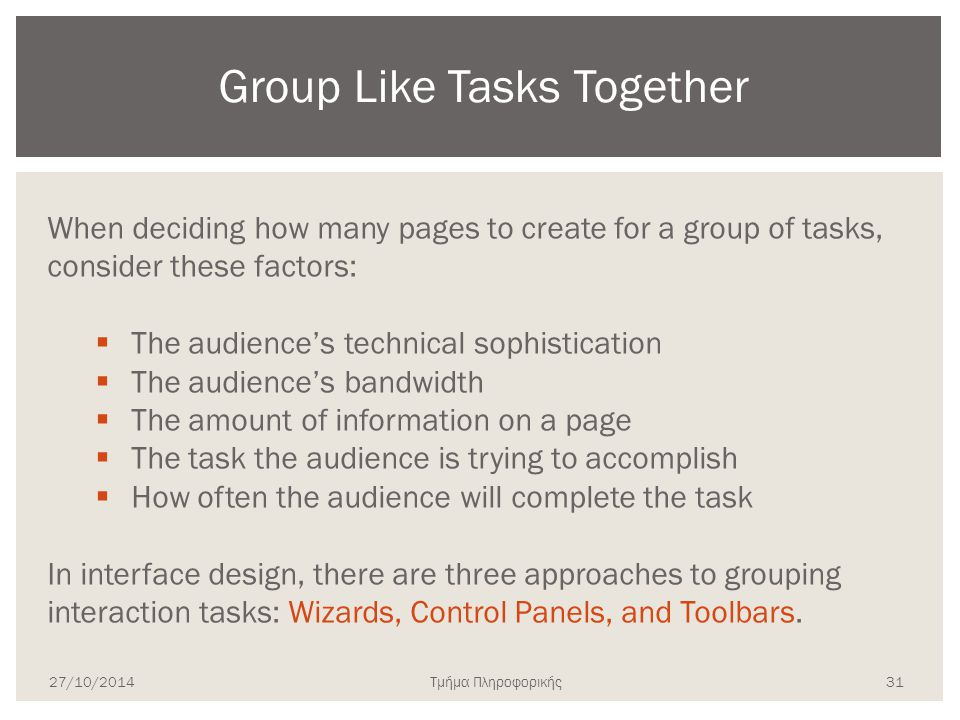 Τμήμα Πληροφορικής When deciding how many pages to create for a group of tasks, consider these factors:  The audience's technical sophistication  The audience's bandwidth  The amount of information on a page  The task the audience is trying to accomplish  How often the audience will complete the task In interface design, there are three approaches to grouping interaction tasks: Wizards, Control Panels, and Toolbars.