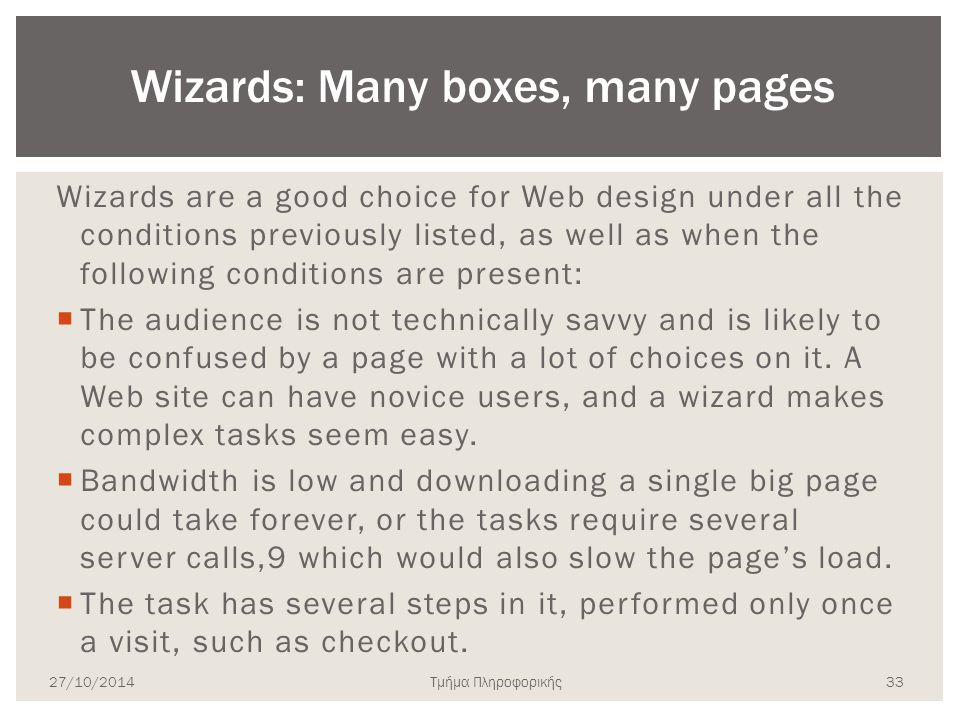 Τμήμα Πληροφορικής Wizards are a good choice for Web design under all the conditions previously listed, as well as when the following conditions are present:  The audience is not technically savvy and is likely to be confused by a page with a lot of choices on it.