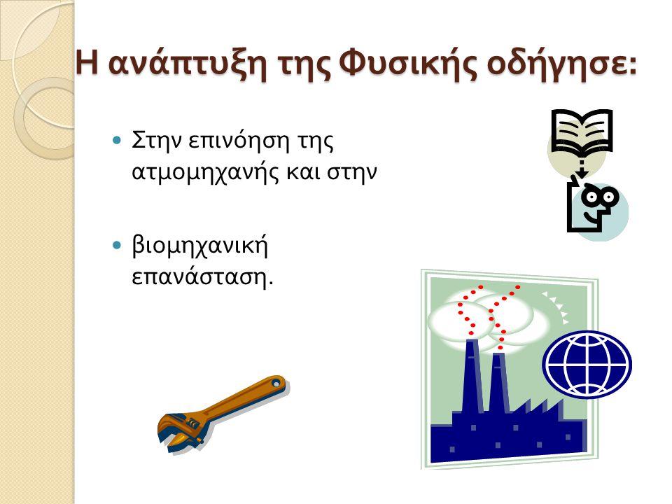 Η ανάπτυξη της Φυσικής οδήγησε : Στην επινόηση της ατμομηχανής και στην βιομηχανική επανάσταση.