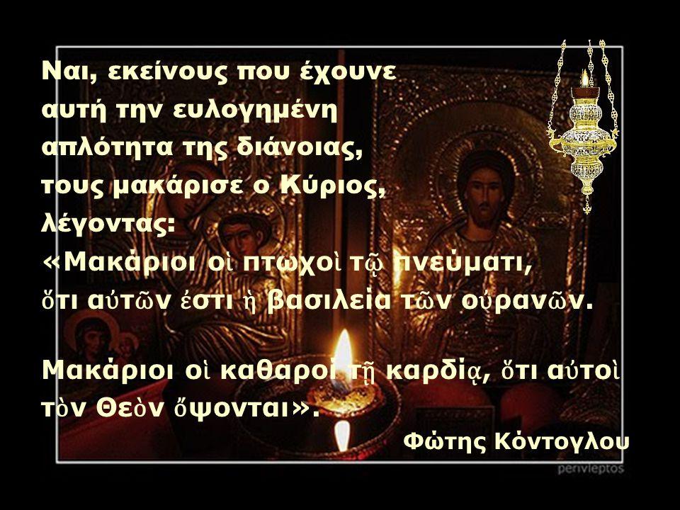 Ναι, εκείνους που έχουνε αυτή την ευλογημένη απλότητα της διάνοιας, τους μακάρισε ο Κύριος, λέγοντας: «Μακάριοι ο ἱ πτωχο ὶ τ ῷ πνεύματι, ὅ τι α ὐ τ ῶ