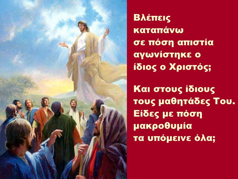 Βλέπεις καταπάνω σε πόση απιστία αγωνίστηκε ο ίδιος ο Χριστός; Και στους ίδιους τους μαθητάδες Του. Είδες με πόση μακροθυμία τα υπόμεινε όλα;