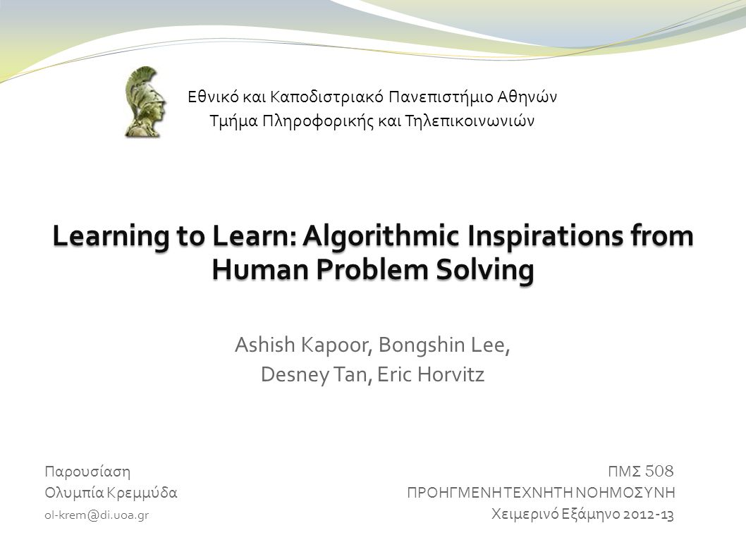 Εθνικό και Καποδιστριακό Πανεπιστήμιο Αθηνών Τμήμα Πληροφορικής και Τηλεπικοινωνιών Learning to Learn: Algorithmic Inspirations from Human Problem Solving Ashish Kapoor, Bongshin Lee, Desney Tan, Eric Horvitz Παρουσίαση ΠΜΣ 508 Ολυμπία Κρεμμύδα ΠΡΟΗΓΜΕΝΗ ΤΕΧΝΗΤΗ ΝΟΗΜΟΣΥΝΗ ol-krem@di.uoa.gr Χειμερινό Εξάμηνο 2012-13
