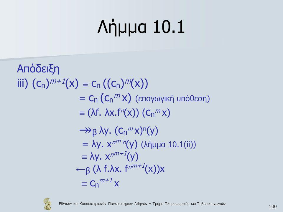 Εθνικόν και Καποδιστριακόν Πανεπιστήμιον Αθηνών – Τμήμα Πληροφορικής και Τηλεπικοινωνιών 100 Λήμμα 10.1 Απόδειξη iii) (c n ) m+1 (x)  c n ((c n ) m (x)) = c n (c n m x) (επαγωγική υπόθεση)  (λf.