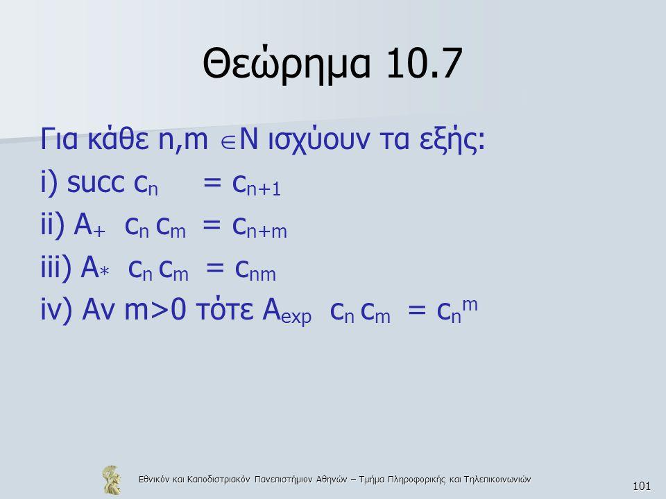 Εθνικόν και Καποδιστριακόν Πανεπιστήμιον Αθηνών – Τμήμα Πληροφορικής και Τηλεπικοινωνιών 101 Θεώρημα 10.7 Για κάθε n,m  N ισχύουν τα εξής: i) succ c n = c n+1 ii) A + c n c m = c n+m iii) A * c n c m = c nm iv) Αν m>0 τότε A exp c n c m = c n m