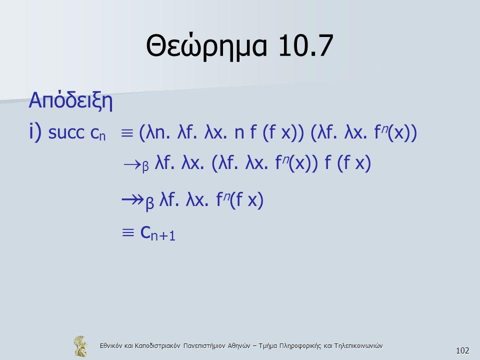 Εθνικόν και Καποδιστριακόν Πανεπιστήμιον Αθηνών – Τμήμα Πληροφορικής και Τηλεπικοινωνιών 102 Θεώρημα 10.7 Απόδειξη i) succ c n  (λn. λf. λx. n f (f x