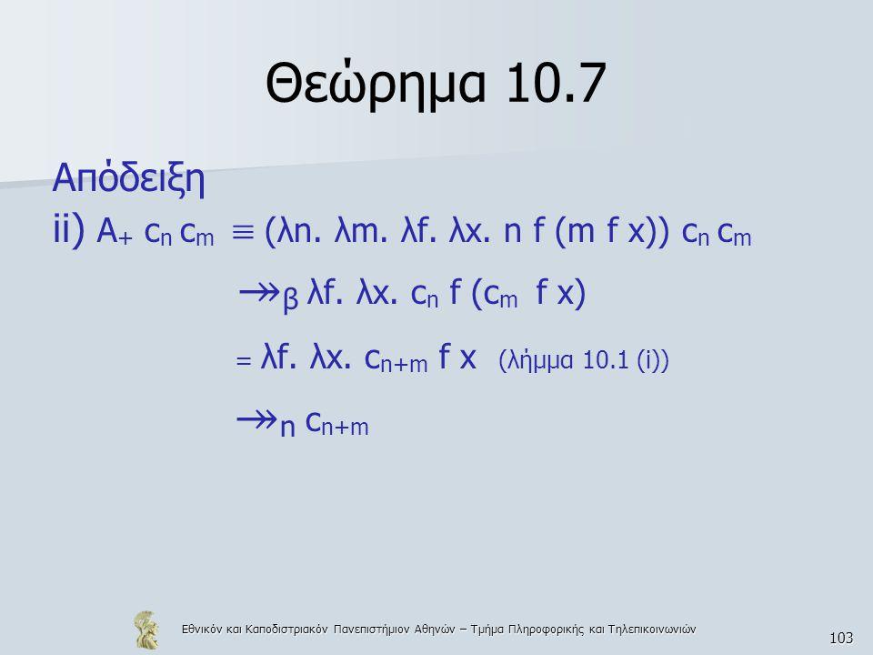 Εθνικόν και Καποδιστριακόν Πανεπιστήμιον Αθηνών – Τμήμα Πληροφορικής και Τηλεπικοινωνιών 103 Θεώρημα 10.7 Απόδειξη ii) A + c n c m  (λn. λm. λf. λx.