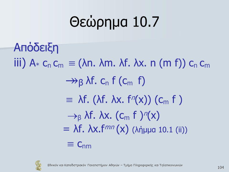 Εθνικόν και Καποδιστριακόν Πανεπιστήμιον Αθηνών – Τμήμα Πληροφορικής και Τηλεπικοινωνιών 104 Θεώρημα 10.7 Απόδειξη iii) A * c n c m  (λn. λm. λf. λx.