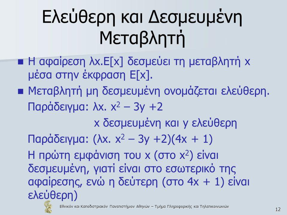 Εθνικόν και Καποδιστριακόν Πανεπιστήμιον Αθηνών – Τμήμα Πληροφορικής και Τηλεπικοινωνιών 12 Ελεύθερη και Δεσμευμένη Μεταβλητή Η αφαίρεση λx.E[x] δεσμεύει τη μεταβλητή x μέσα στην έκφραση Ε[x].