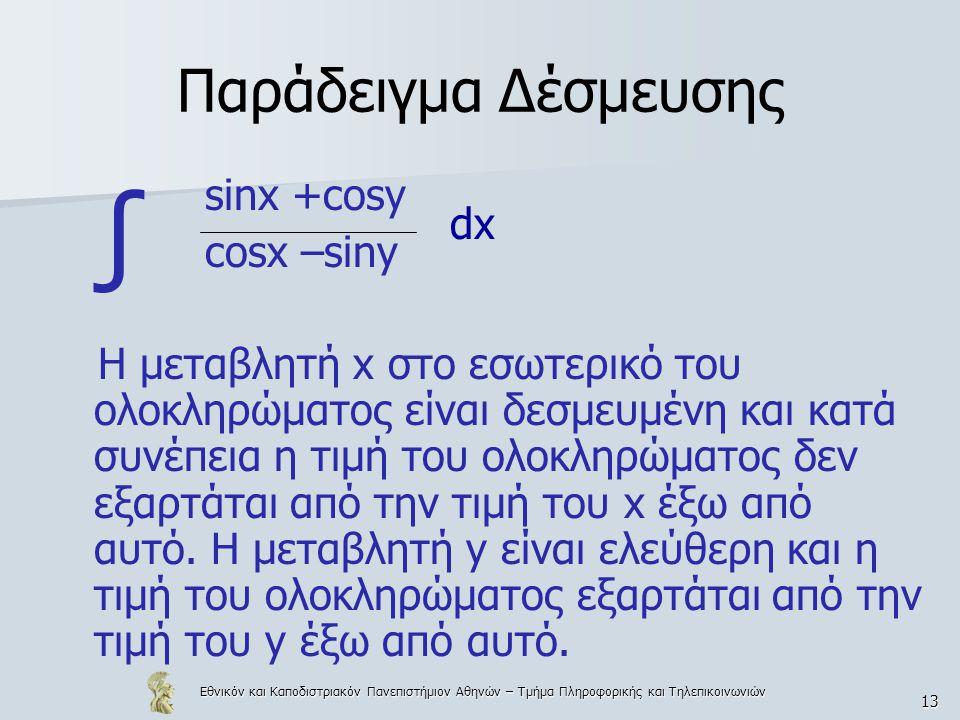 Εθνικόν και Καποδιστριακόν Πανεπιστήμιον Αθηνών – Τμήμα Πληροφορικής και Τηλεπικοινωνιών 13 Παράδειγμα Δέσμευσης sinx +cosy cosx –siny Η μεταβλητή x στο εσωτερικό του ολοκληρώματος είναι δεσμευμένη και κατά συνέπεια η τιμή του ολοκληρώματος δεν εξαρτάται από την τιμή του x έξω από αυτό.