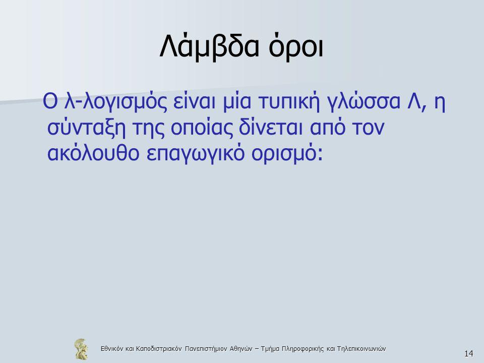 Εθνικόν και Καποδιστριακόν Πανεπιστήμιον Αθηνών – Τμήμα Πληροφορικής και Τηλεπικοινωνιών 14 Λάμβδα όροι Ο λ-λογισμός είναι μία τυπική γλώσσα Λ, η σύνταξη της οποίας δίνεται από τον ακόλουθο επαγωγικό ορισμό: